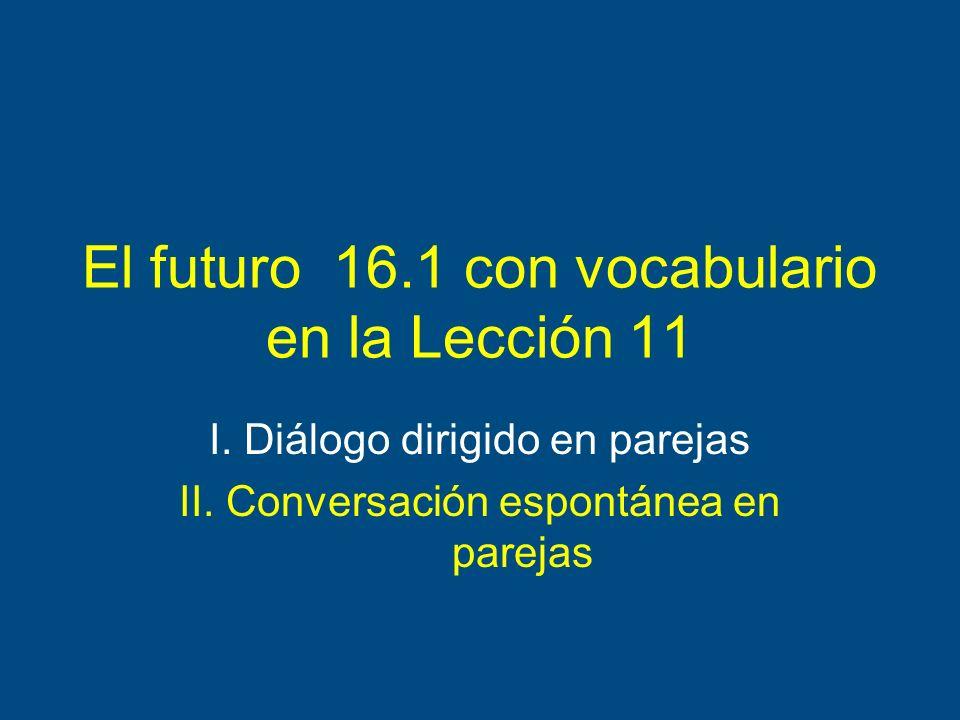 El futuro 16.1 con vocabulario en la Lección 11 I. Diálogo dirigido en parejas II. Conversación espontánea en parejas