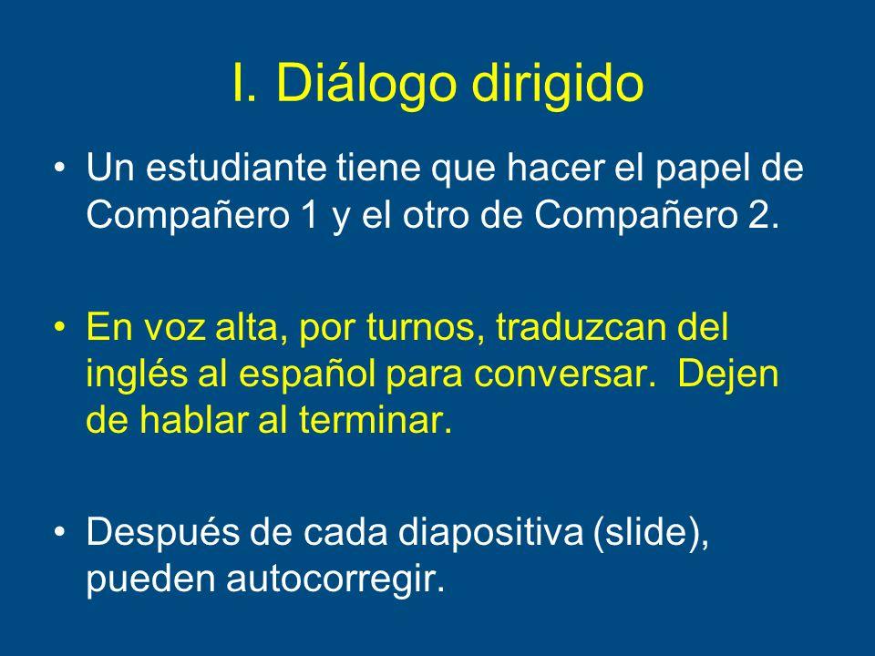I. Diálogo dirigido Un estudiante tiene que hacer el papel de Compañero 1 y el otro de Compañero 2. En voz alta, por turnos, traduzcan del inglés al e