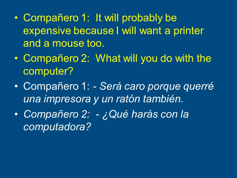 Compañero 1: It will probably be expensive because I will want a printer and a mouse too. Compañero 2: What will you do with the computer? Compañero 1