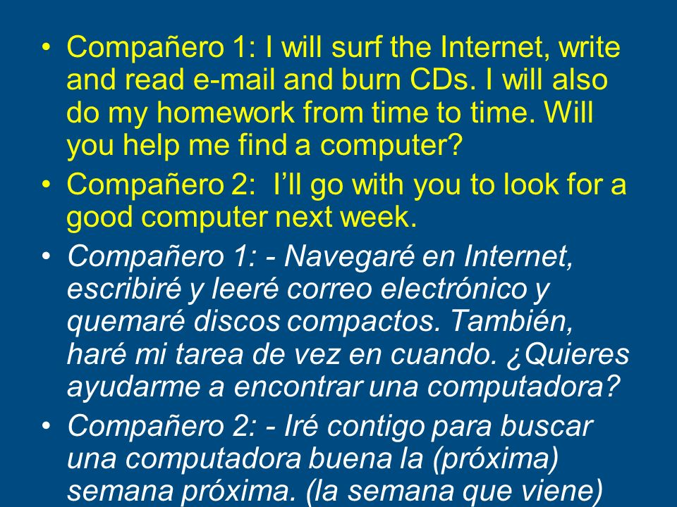 Compañero 1: I will surf the Internet, write and read e-mail and burn CDs. I will also do my homework from time to time. Will you help me find a compu