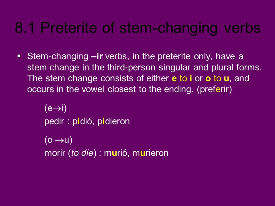 8.1 Preterite of stem-changing verbs Stem-changing –ir verbs, in the preterite only, have a stem change in the third-person singular and plural forms.
