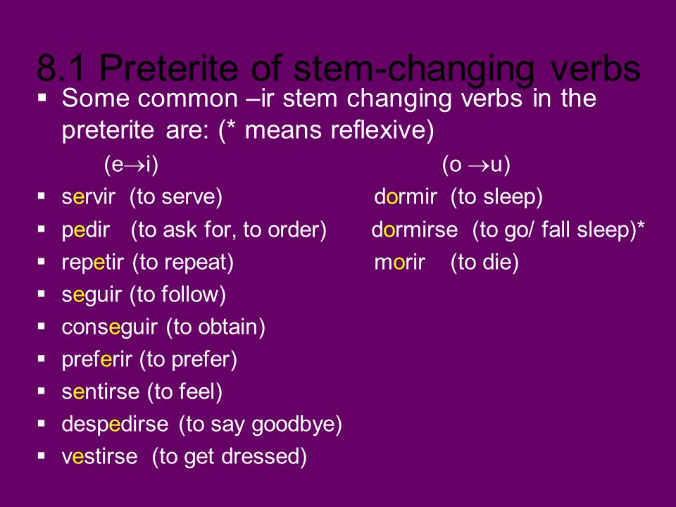 8.1 Preterite of stem-changing verbs Some common –ir stem changing verbs in the preterite are: (* means reflexive) (e i) (o u) servir (to serve)dormir