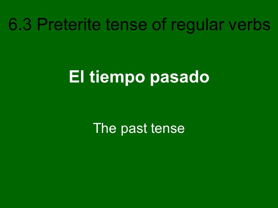 6.3 Preterite tense of regular verbs El tiempo pasado The past tense