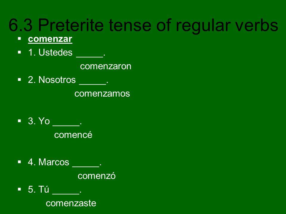 6.3 Preterite tense of regular verbs comenzar 1. Ustedes _____. comenzaron 2. Nosotros _____. comenzamos 3. Yo _____. comencé 4. Marcos _____. comenzó