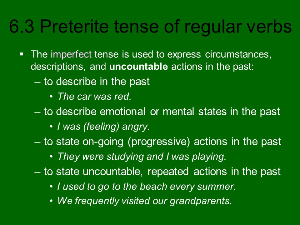 6.3 Preterite tense of regular verbs The imperfect tense is used to express circumstances, descriptions, and uncountable actions in the past: –to desc