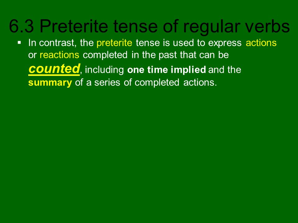 6.3 Preterite tense of regular verbs The preterite answers the questions: What happened or ocurred.