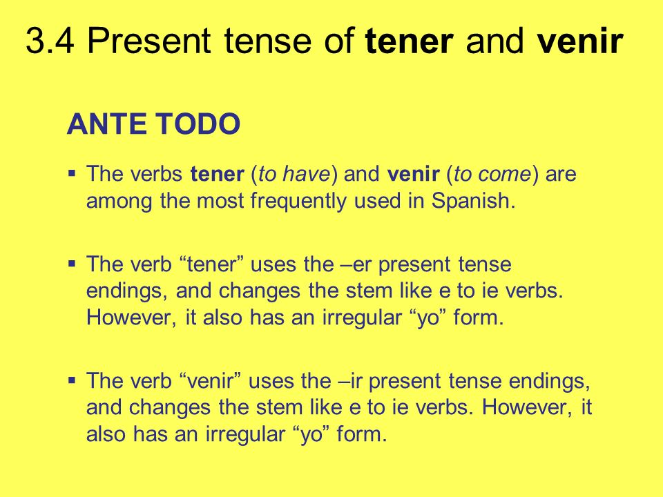 3.4 Present tense of tener and venir ANTE TODO The verbs tener (to have) and venir (to come) are among the most frequently used in Spanish. The verb t