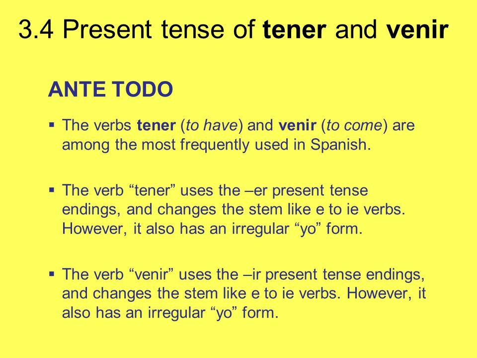 3.4 Present tense of tener and venir tenervenir SINGULAR FORMS yotengovengo tútienesvienes Ud.