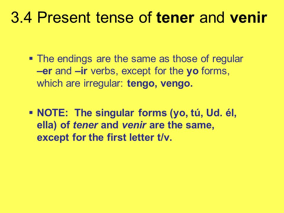 3.4 Present tense of tener and venir The endings are the same as those of regular –er and –ir verbs, except for the yo forms, which are irregular: ten