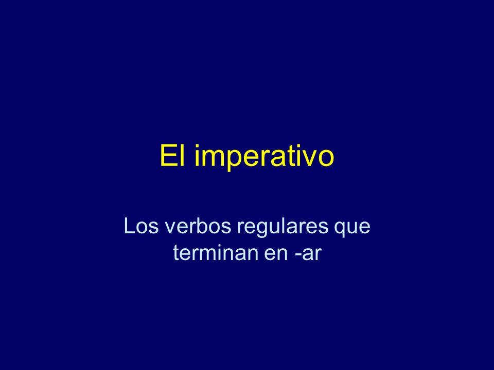 El imperativo Los verbos regulares que terminan en -ar
