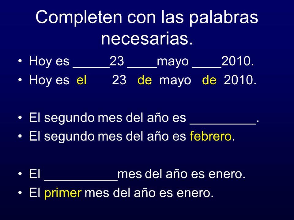 Completen con las palabras necesarias. Hoy es _____23 ____mayo ____2010. Hoy es el 23 de mayo de 2010. El segundo mes del año es _________. El segundo
