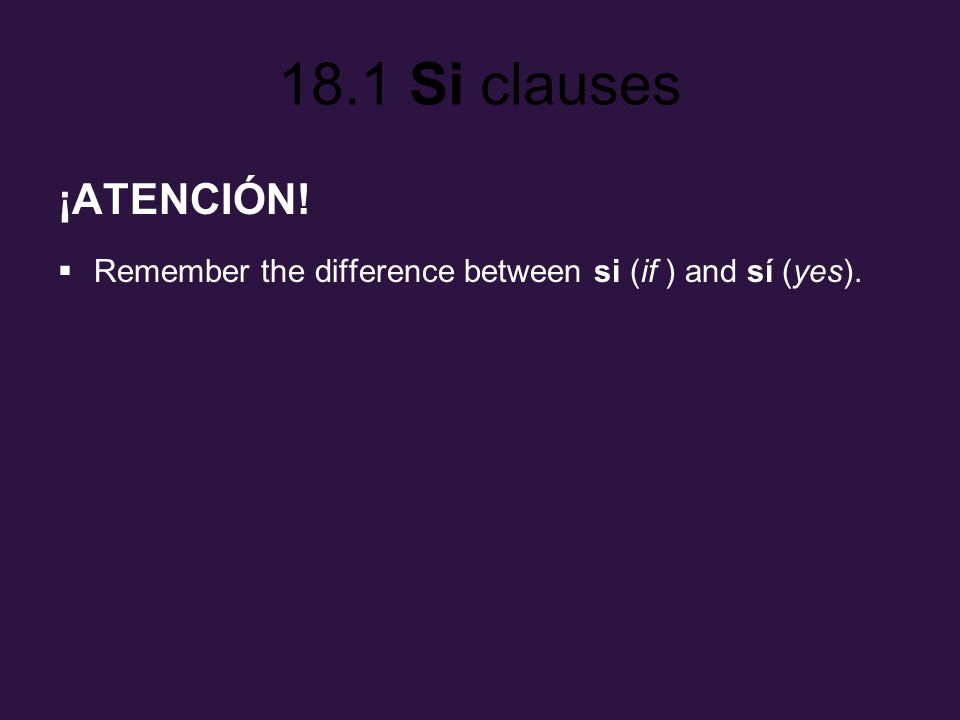 18.1 Si clauses ¡ATENCIÓN! Remember the difference between si (if ) and sí (yes).