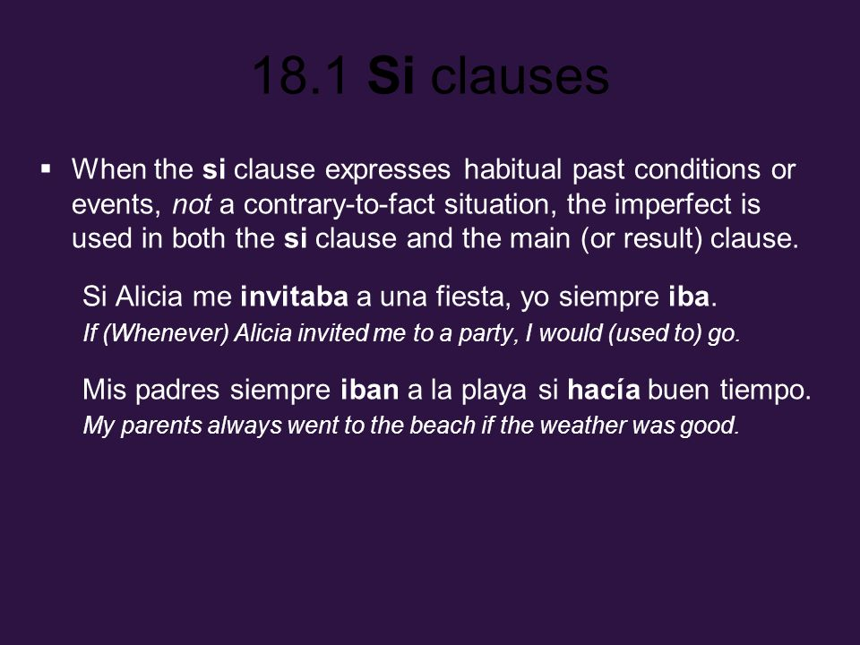 18.1 Si clauses When the si clause expresses habitual past conditions or events, not a contrary-to-fact situation, the imperfect is used in both the s