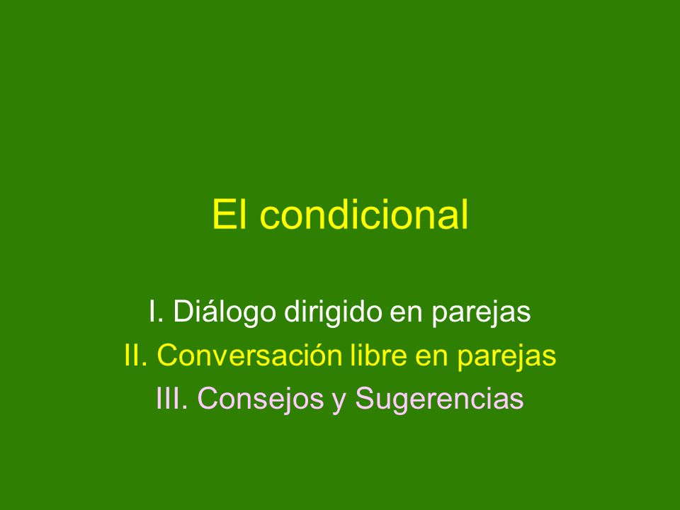 El condicional I. Diálogo dirigido en parejas II. Conversación libre en parejas III. Consejos y Sugerencias