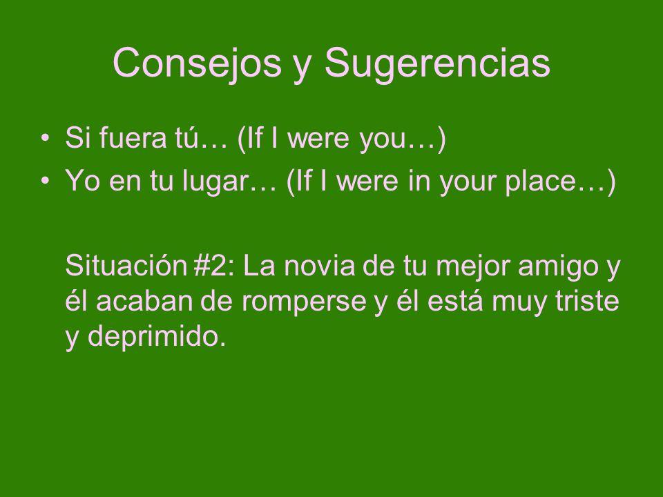 Consejos y Sugerencias Si fuera tú… (If I were you…) Yo en tu lugar… (If I were in your place…) Situación #2: La novia de tu mejor amigo y él acaban d