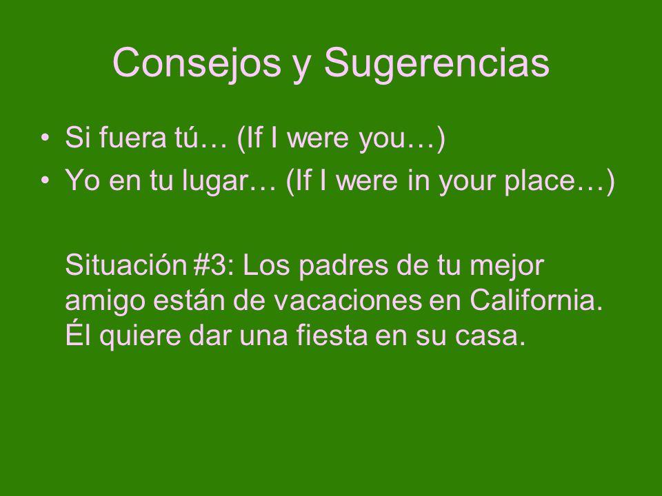 Consejos y Sugerencias Si fuera tú… (If I were you…) Yo en tu lugar… (If I were in your place…) Situación #3: Los padres de tu mejor amigo están de va
