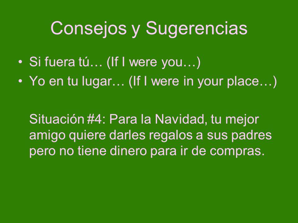 Consejos y Sugerencias Si fuera tú… (If I were you…) Yo en tu lugar… (If I were in your place…) Situación #4: Para la Navidad, tu mejor amigo quiere d