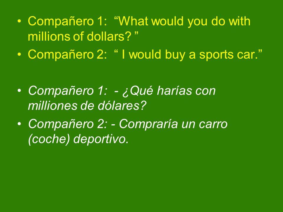 Compañero 1: What would you do with millions of dollars? Compañero 2: I would buy a sports car. Compañero 1: - ¿Qué harías con milliones de dólares? C