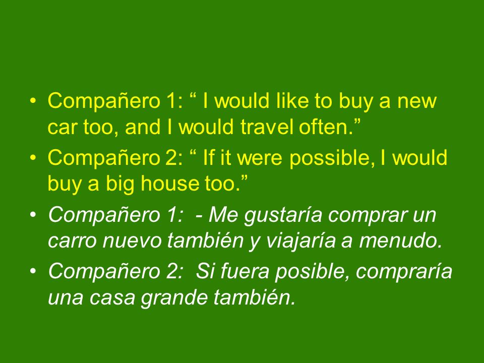 Compañero 1: I would like to buy a new car too, and I would travel often. Compañero 2: If it were possible, I would buy a big house too. Compañero 1: