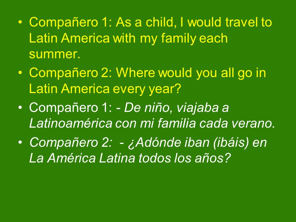 Compañero 1: As a child, I would travel to Latin America with my family each summer. Compañero 2: Where would you all go in Latin America every year?