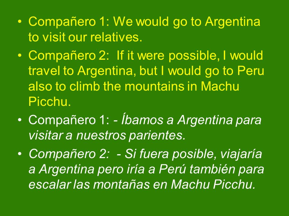 Compañero 1: We would go to Argentina to visit our relatives. Compañero 2: If it were possible, I would travel to Argentina, but I would go to Peru al