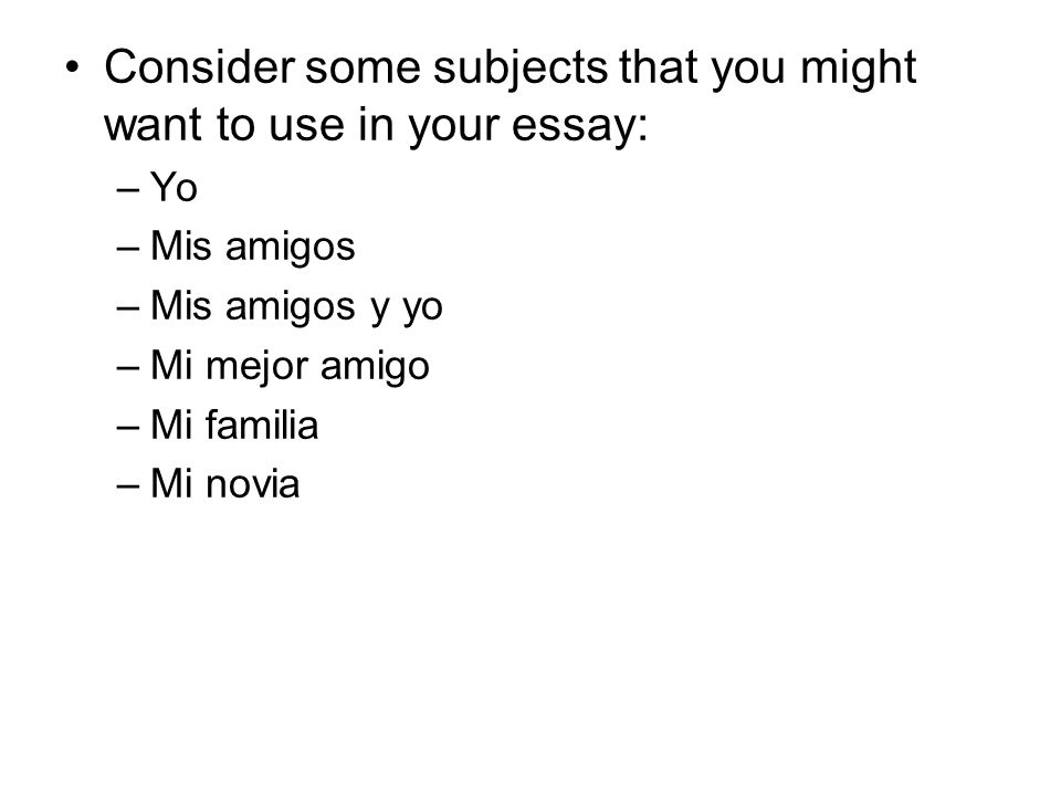 Consider some subjects that you might want to use in your essay: –Yo –Mis amigos –Mis amigos y yo –Mi mejor amigo –Mi familia –Mi novia