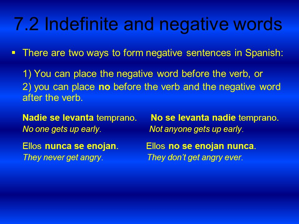 7.2 Indefinite and negative words There are two ways to form negative sentences in Spanish: 1) You can place the negative word before the verb, or 2)