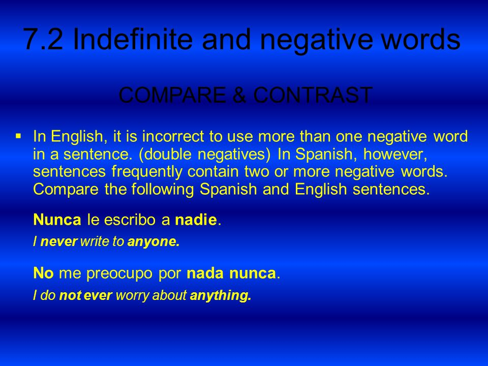 7.2 Indefinite and negative words In English, it is incorrect to use more than one negative word in a sentence. (double negatives) In Spanish, however