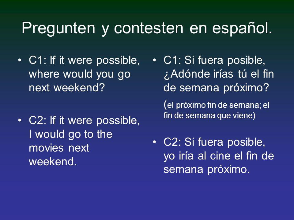Pregunten y contesten en español. C1: If it were possible, where would you go next weekend? C2: If it were possible, I would go to the movies next wee