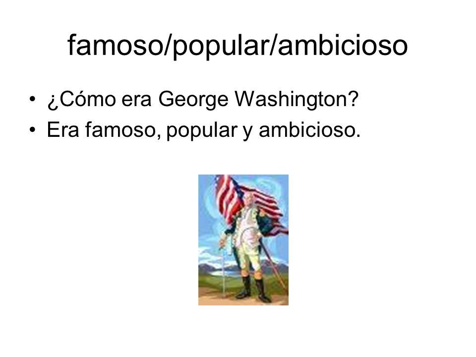 famoso/popular/ambicioso ¿Cómo era George Washington? Era famoso, popular y ambicioso.