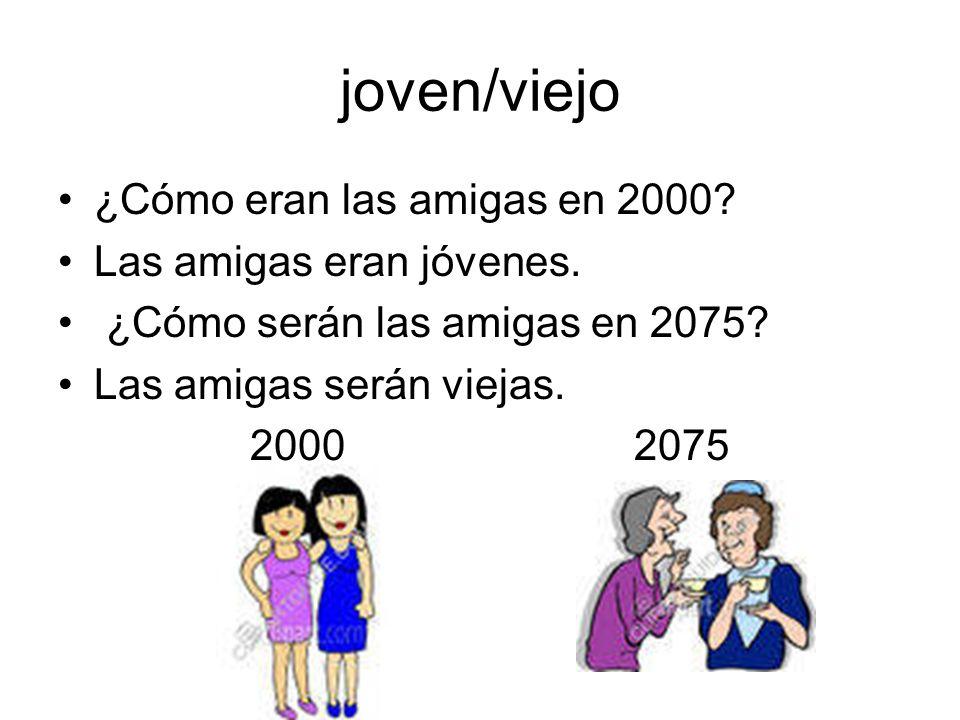 joven/viejo ¿Cómo eran las amigas en 2000? Las amigas eran jóvenes. ¿Cómo serán las amigas en 2075? Las amigas serán viejas. 20002075