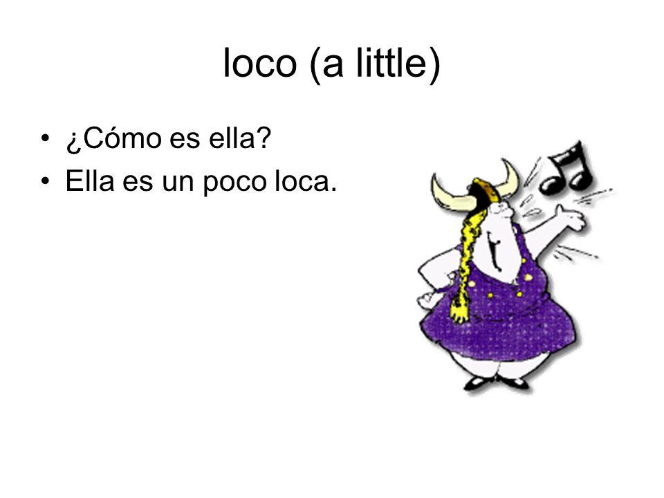 loco (a little) ¿Cómo es ella? Ella es un poco loca.