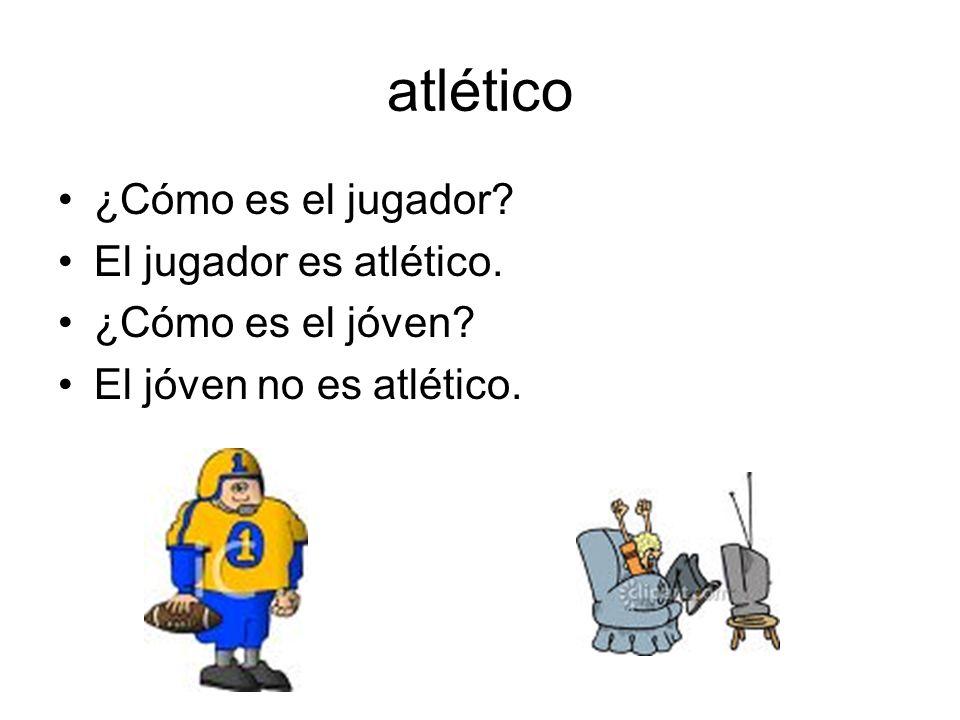 atlético ¿Cómo es el jugador? El jugador es atlético. ¿Cómo es el jóven? El jóven no es atlético.