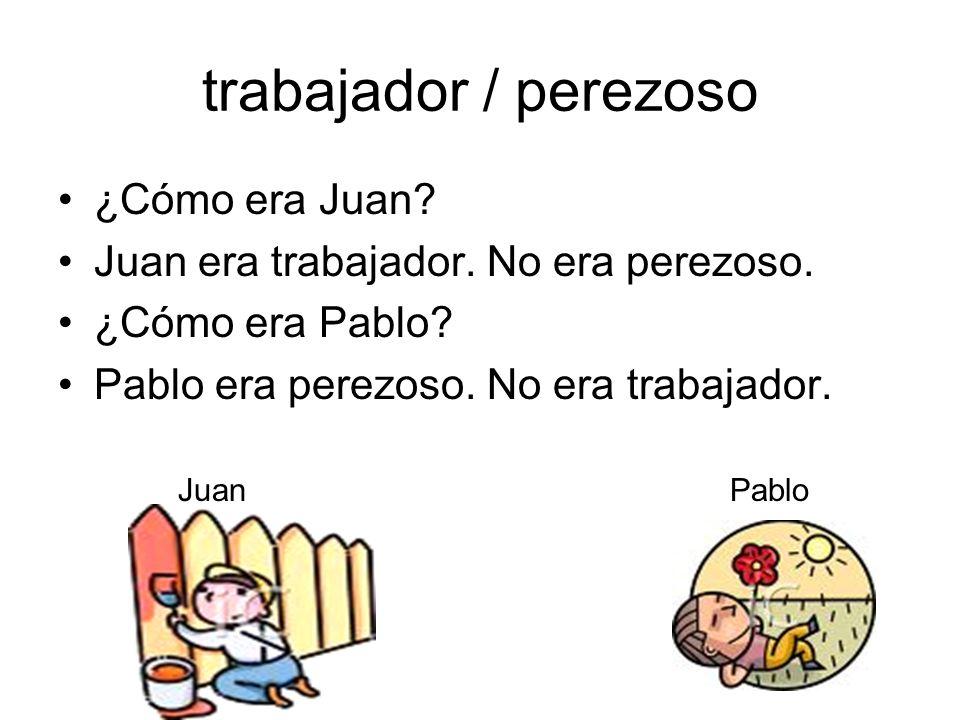 trabajador / perezoso ¿Cómo era Juan? Juan era trabajador. No era perezoso. ¿Cómo era Pablo? Pablo era perezoso. No era trabajador. JuanPablo