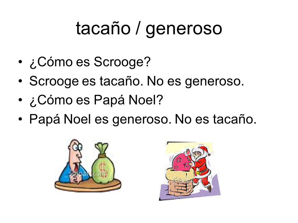 tacaño / generoso ¿Cómo es Scrooge? Scrooge es tacaño. No es generoso. ¿Cómo es Papá Noel? Papá Noel es generoso. No es tacaño.