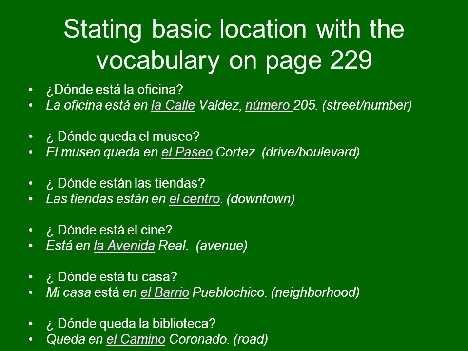 Stating basic location with the vocabulary on page 229 ¿Dónde está la oficina? La oficina está en la Calle Valdez, número 205. (street/number) ¿ Dónde