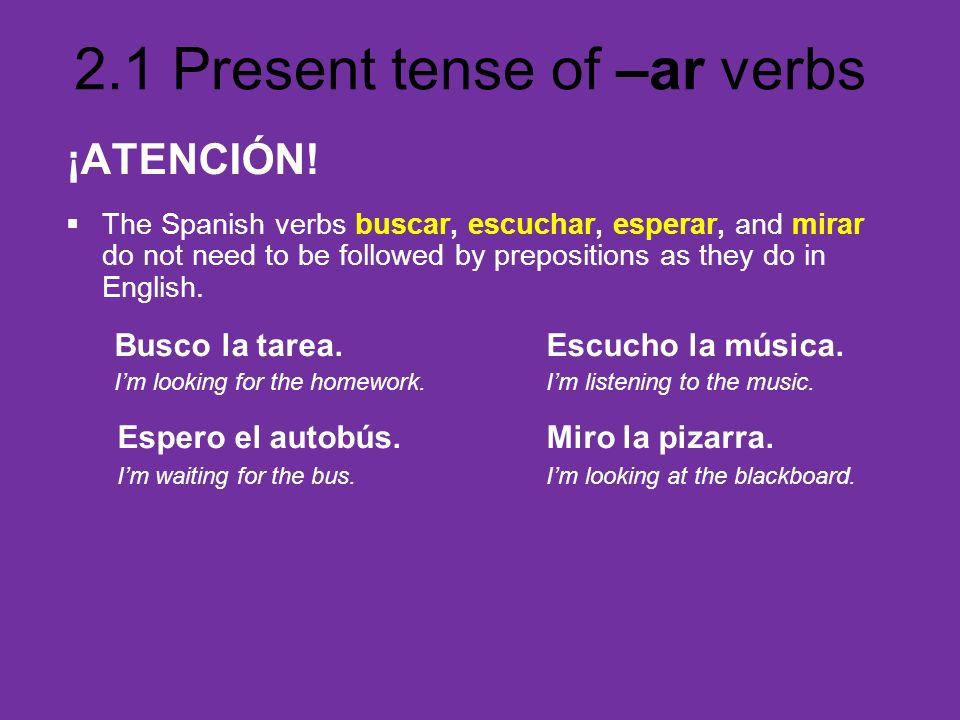 2.1 Present tense of –ar verbs ¡ATENCIÓN! The Spanish verbs buscar, escuchar, esperar, and mirar do not need to be followed by prepositions as they do