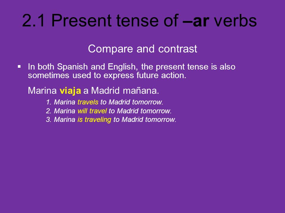 2.1 Present tense of –ar verbs In both Spanish and English, the present tense is also sometimes used to express future action. Marina viaja a Madrid m