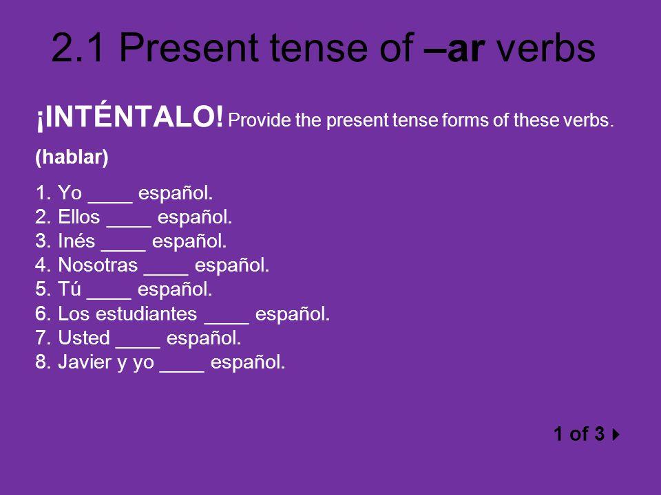 2.1 Present tense of –ar verbs ¡INTÉNTALO! Provide the present tense forms of these verbs. (hablar) 1. Yo ____ español. 2. Ellos ____ español. 3. Inés