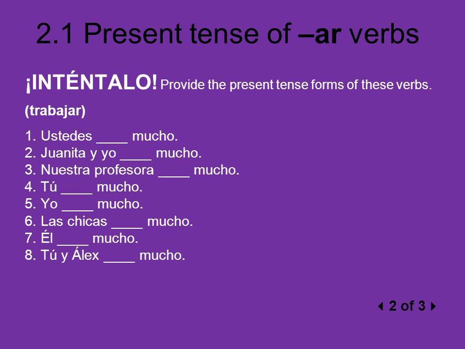 2.1 Present tense of –ar verbs ¡INTÉNTALO! Provide the present tense forms of these verbs. (trabajar) 1. Ustedes ____ mucho. 2. Juanita y yo ____ much