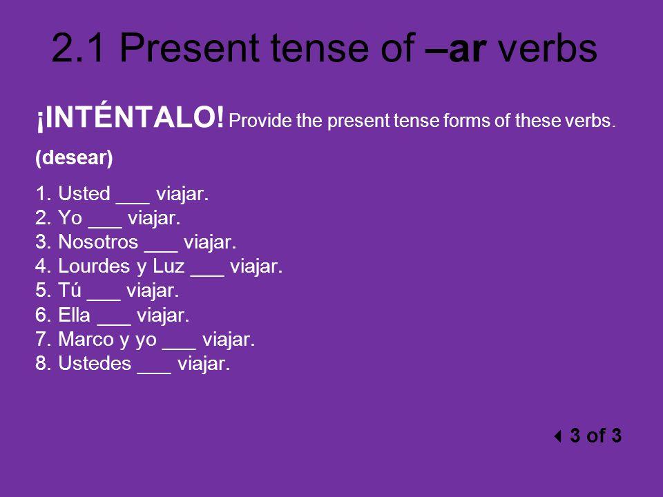 2.1 Present tense of –ar verbs ¡INTÉNTALO! Provide the present tense forms of these verbs. (desear) 1. Usted ___ viajar. 2. Yo ___ viajar. 3. Nosotros