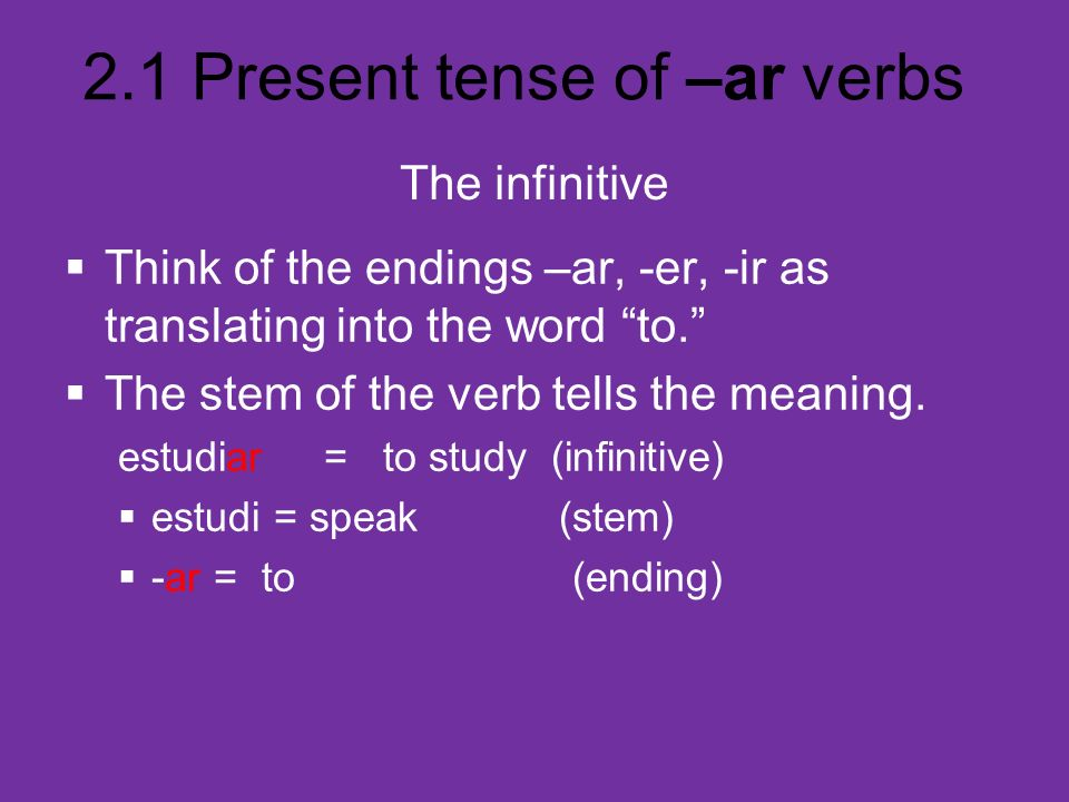 2.1 Present tense of –ar verbs The infinitive Think of the endings –ar, -er, -ir as translating into the word to. The stem of the verb tells the meani