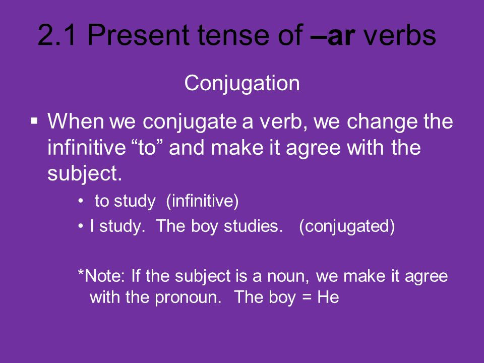 2.1 Present tense of –ar verbs Conjugation When we conjugate a verb, we change the infinitive to and make it agree with the subject. to study (infinit