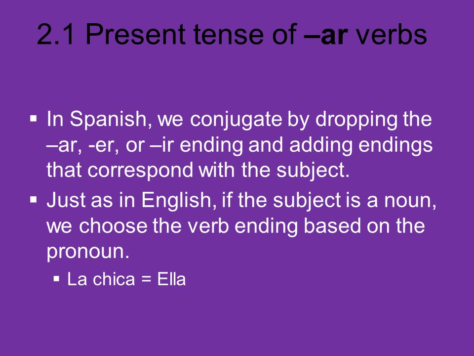 2.1 Present tense of –ar verbs In Spanish, we conjugate by dropping the –ar, -er, or –ir ending and adding endings that correspond with the subject. J