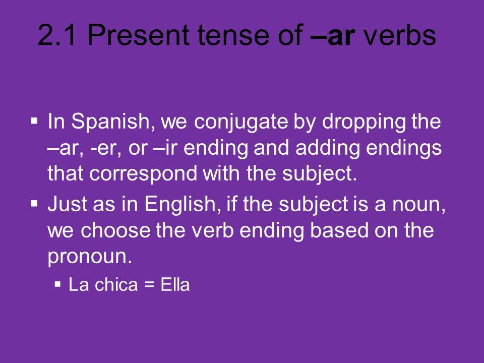 2.1 Present tense of –ar verbs Present tense of estudiar estudiar (to study) SINGULAR FORMS yo estudio I study tú estudias you study (fam.) Ud.