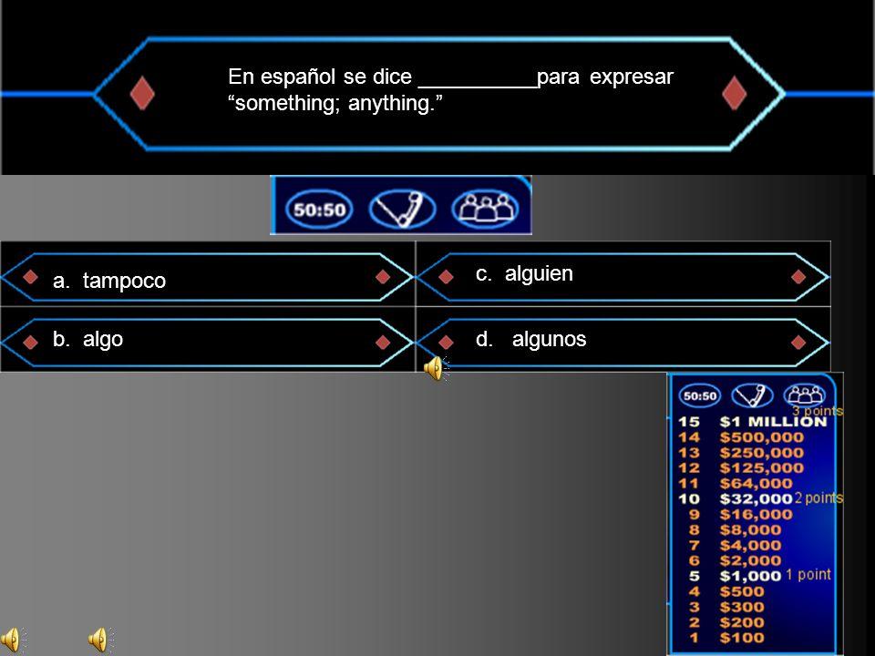 En español se dice __________para expresar something; anything. a. tampoco b. algo c. alguien d. algunos