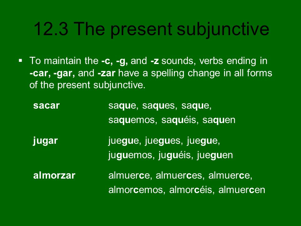 12.3 The present subjunctive To maintain the -c, -g, and -z sounds, verbs ending in -car, -gar, and -zar have a spelling change in all forms of the pr