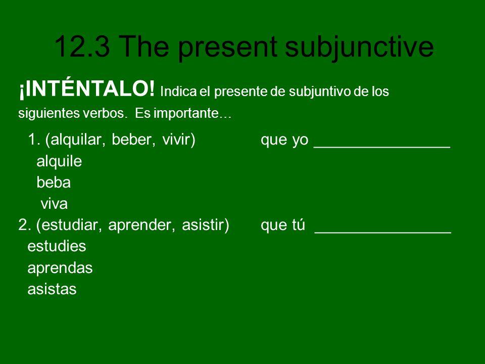 12.3 The present subjunctive 1. (alquilar, beber, vivir) que yo _______________ alquile beba viva 2. (estudiar, aprender, asistir) que tú ____________