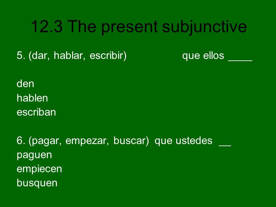 12.3 The present subjunctive 5. (dar, hablar, escribir) que ellos ____ den hablen escriban 6. (pagar, empezar, buscar) que ustedes __ paguen empiecen