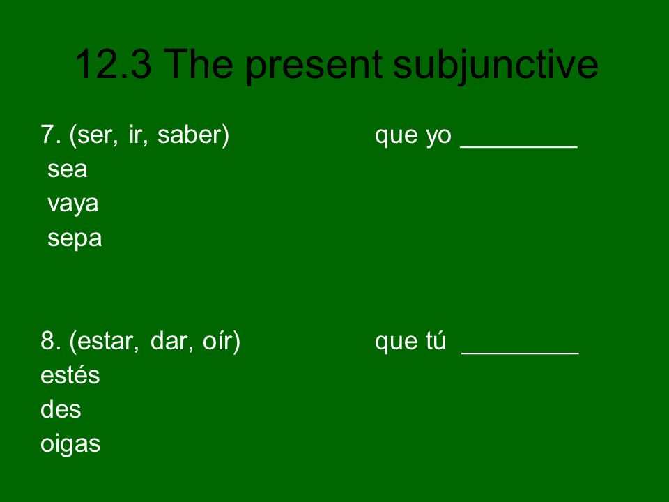 12.3 The present subjunctive 7. (ser, ir, saber) que yo ________ sea vaya sepa 8. (estar, dar, oír) que tú ________ estés des oigas